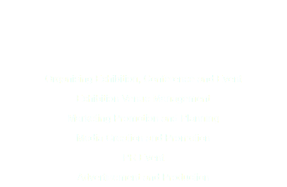 Organising Exhibition, Conference and Event Exhibition Venue Management Marketing Promotion and Planning Media Creation and Promotion PR Event Advertisement and Production